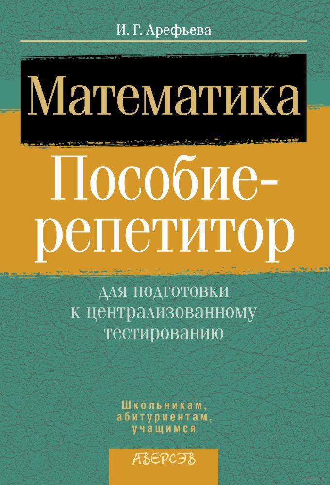 Математика. пособие-репетитор для подготовки к централизованному тестированию решебник и.г. арефьева