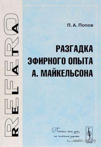 Разгадка эфирного опыта А. Майкельсона. Петр Попов