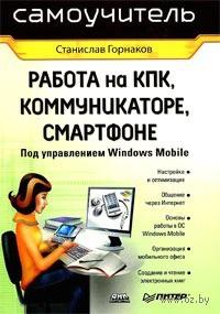 Работа на КПК, коммуникаторе, смартфоне под управлением Windows Mobile. Сергей Горнаков
