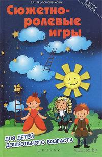 Сюжетно-ролевые игры для детей дошкольного возраста. Наталья Краснощекова