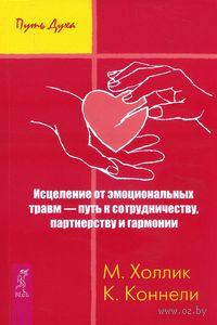 Исцеление от эмоциональных травм - путь к сотрудничеству, партнерству и гармонии. Малькольм Холлик, К. Коннелли