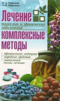 Лечение тяжелых и хронических заболеваний: комплексные методы. П. Мириленко, А. Мириленко