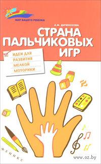 Страна пальчиковых игр. Идеи для развития мелкой моторики. Анна Диченскова