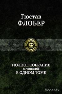 Гюстав Флобер. Полное собрание сочинений в одном томе. Гюстав Флобер