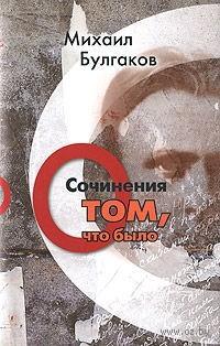 Михаил Булгаков. Сочинения. Том 1. О том, что было. Михаил Булгаков
