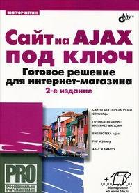 Сайт на AJAX под ключ. Готовое решение для интернет-магазина (+ CD). Виктор Петин