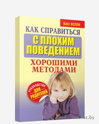 Как справиться с плохим поведением хорошими методами. Кейт Келли