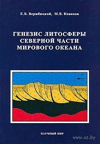 Генезис литосферы северной части Мирового океана. Е. Вержбицкий, М. Кононов