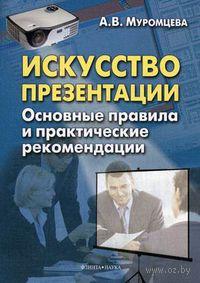 Искусство презентации. Основные правила и практические рекомендации. Анна Муромцева