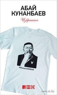 Абай Кунанбаев. Избранное. Абай Кунанбаев