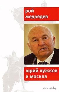 Юрий Лужков и Москва. Рой Медведев