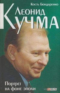 Леонид Кучма. Портрет на фоне эпохи. Константин  Бондаренко