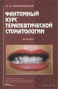 Фантомный курс терапевтической стоматологии. Атлас. Юрий Максимовский