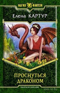 Проснуться драконом. Елена Картур