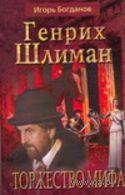 Генрих Шлиман. Торжество мифа. Игорь Богданов