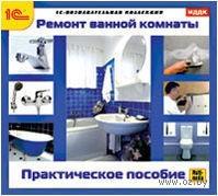 1С:Познавательная коллекция. Ремонт ванной комнаты. Практическое пособие