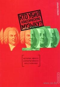 Кто убил классическую музыку? История одного корпоративного преступления. Норман Лебрехт