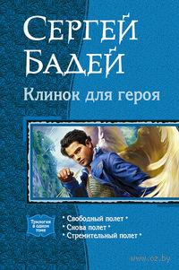 Клинок для героя: Свободный полет; Снова полет; Стремительный полет. Сергей Бадей
