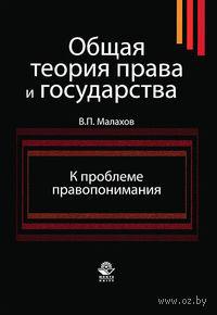 Общая теория права и государства. К проблеме правопонимания. Валерий Малахов