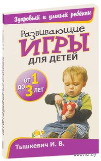 Развивающие игры для детей от 1 до 3 лет. И. Тышкевич