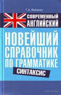 Современный английский. Новейший справочник по грамматике. Синтаксис. Г. Вейхман