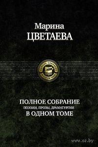 Марина Цветаева. Полное собрание поэзии, прозы, драматургии