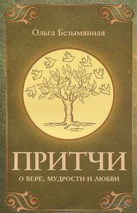 Притчи о вере, мудрости и любви. Ольга Безымянная
