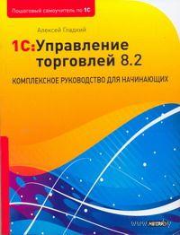 1С Управление торговлей 8.2. Комплексное руководство для начинающих