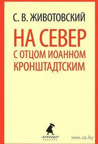 На Север с отцом Иоанном Кронштадтским. Сергей Животовский