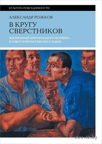 В кругу сверстников. Жизненный мир молодого человека в Советской России 1920 годов