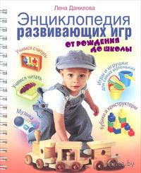 Энциклопедия развивающих игр от рождения до школы. Лена Данилова