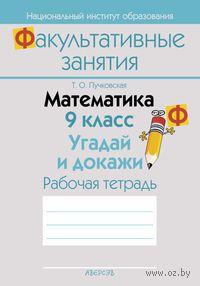 Математика. 9 класс. Угадай и докажи. Рабочая тетрадь. Т. Пучковская