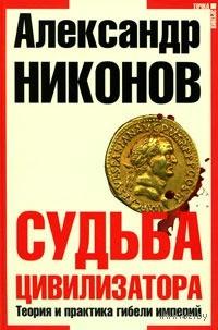 Судьба цивилизатора. Теория и практика гибели империй. Александр Никонов
