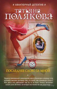 Последнее слово за мной (м). Татьяна Полякова