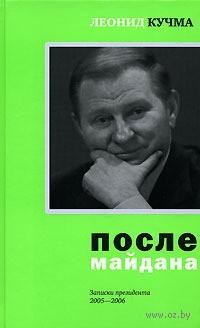 После майдана. Записки президента. 2005-2006. Леонид Кучма