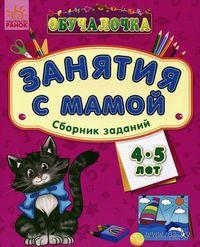 Занятия с мамой. Сборник заданий для детей 4-5 лет