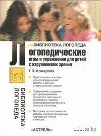 Логопедические игры и упражнения для детей с нарушениями зрения. Татьяна Комарова