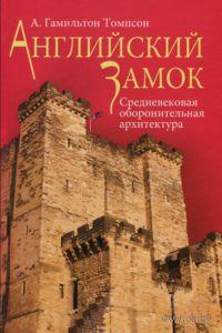Английский замок. Средневековая оборонительная архитектура. А. Гамильтон Томпсон