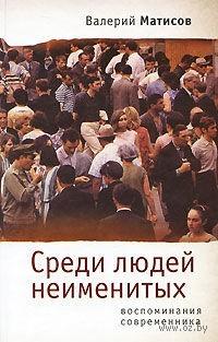 Среди людей неименитых. Воспоминания современника. Валерий Матисов