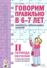 Говорим правильно в 6-7 лет. Конспекты фронтальных занятий II периода обучения в подготовительной к школе логогруппе. Оксана Гомзяк