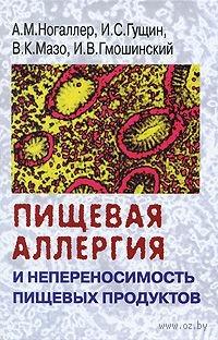 Пищевая аллергия и непереносимость пищевых продуктов. Александр Ногаллер, Игорь Гущин, Владимир Мазо