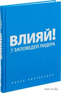 Влияй! 7 заповедей лидера. Ицхак Пинтосевич