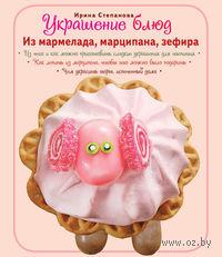 Украшение блюд. Из мармелада, марципана, зефира. Ирина Степанова