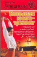 Большая книга-тренинг. Управление своей судьбой, привлечение денег, энергии, здоровья и любви. Андрей Левшинов