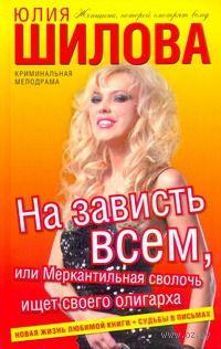 На зависть всем, или Меркантильная сволочь ищет своего олигарха. Юлия Шилова