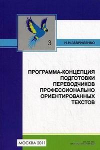 Программа-концепция подготовки переводчиков профессианально ориентированных текстов. Книга 3. Н. Гавриленко