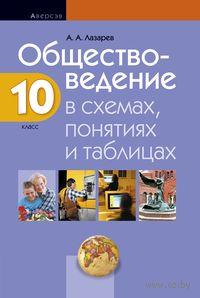 Обществоведение в схемах, понятиях и таблицах. 10 класс. А. Лазарев