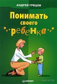 Понимать своего ребенка. Андрей Грецов