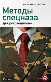 Методы спецназа для руководителей. А. Кистень, И. Москалев