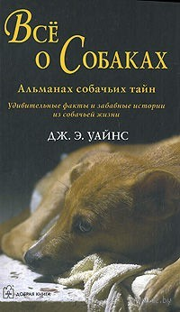 Все о собаках. Альманах собачьих тайн. Дж. Уайнс